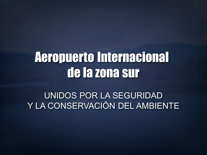 Aeropuerto Internacional de la zona sur UNIDOS POR LA SEGURIDAD Y LA CONSERVACIÓN DEL AMBIENTE Aeropuerto Internacional de la zona sur UNIDOS POR LA S