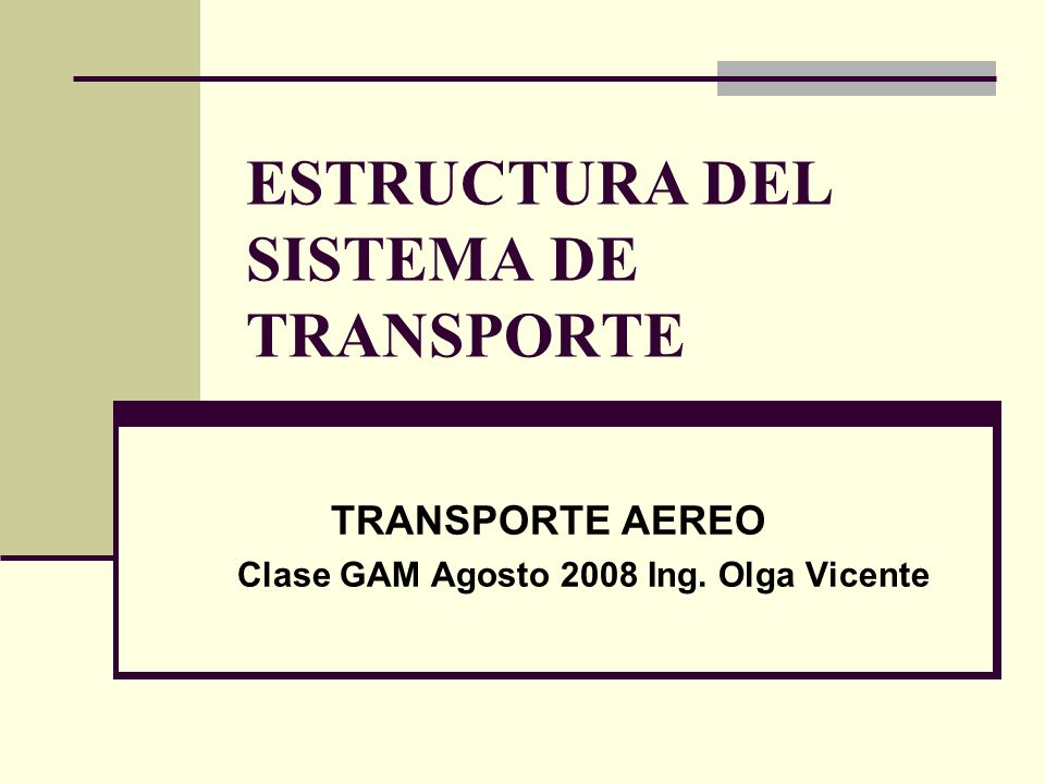 ESTRUCTURA DEL SISTEMA DE TRANSPORTE TRANSPORTE AEREO Clase GAM Agosto 2008 Ing. Olga Vicente