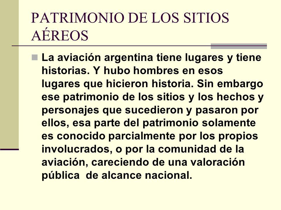 PATRIMONIO DE LOS SITIOS AÉREOS La aviación argentina tiene lugares y tiene historias. Y hubo hombres en esos lugares que hicieron historia. Sin embar