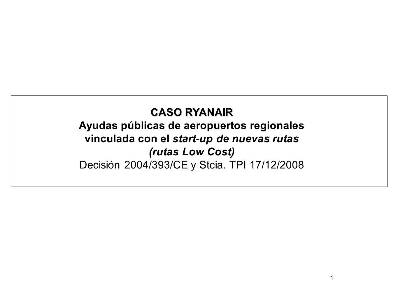 1 CASO RYANAIR Ayudas públicas de aeropuertos regionales vinculada con el start-up de nuevas rutas (rutas Low Cost) Decisión 2004/393/CE y Stcia.