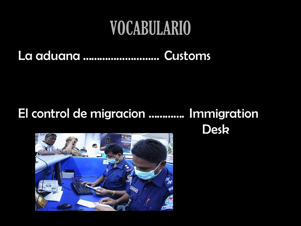 VOCABULARIO La aduana ……………………… Customs El control de migracion …………. Immigration Desk