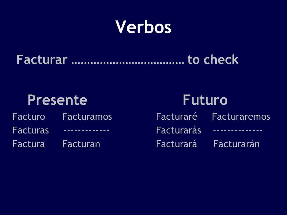 Verbos Facturar ……………………………… to check Presente Futuro Facturo FacturamosFacturaré Facturaremos Facturas -------------Facturarás -------------- Factura FacturanFacturaráFacturarán