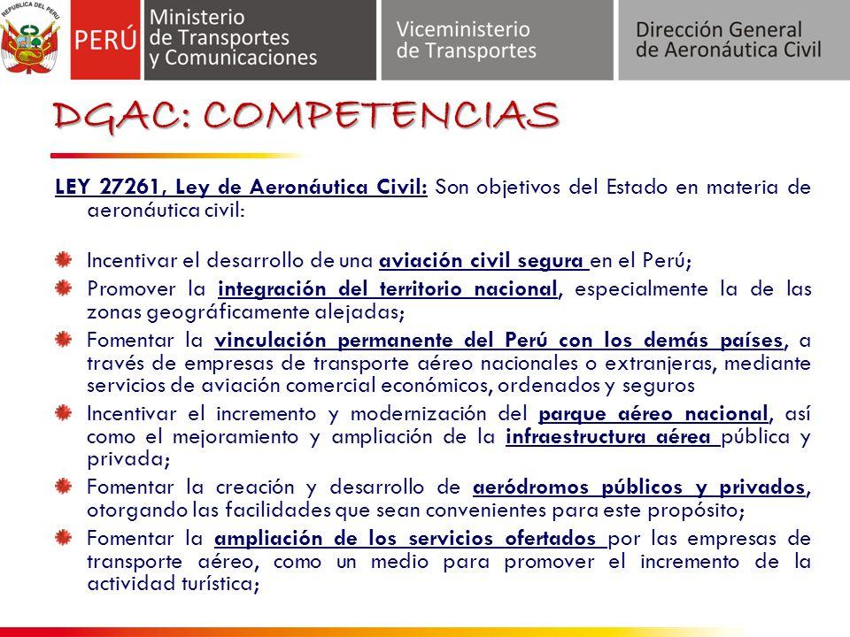 DGAC: COMPETENCIAS LEY 27261, Ley de Aeronáutica Civil: Son objetivos del Estado en materia de aeronáutica civil: Incentivar el desarrollo de una aviación civil segura en el Perú; Promover la integración del territorio nacional, especialmente la de las zonas geográficamente alejadas; Fomentar la vinculación permanente del Perú con los demás países, a través de empresas de transporte aéreo nacionales o extranjeras, mediante servicios de aviación comercial económicos, ordenados y seguros Incentivar el incremento y modernización del parque aéreo nacional, así como el mejoramiento y ampliación de la infraestructura aérea pública y privada; Fomentar la creación y desarrollo de aeródromos públicos y privados, otorgando las facilidades que sean convenientes para este propósito; Fomentar la ampliación de los servicios ofertados por las empresas de transporte aéreo, como un medio para promover el incremento de la actividad turística;