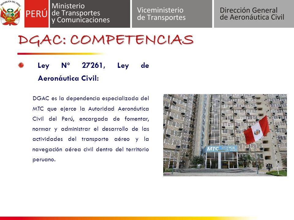 DGAC: COMPETENCIAS Ley Nº 27261, Ley de Aeronáutica Civil: DGAC es la dependencia especializada del MTC que ejerce la Autoridad Aeronáutica Civil del Perú, encargada de fomentar, normar y administrar el desarrollo de las actividades del transporte aéreo y la navegación aérea civil dentro del territorio peruano.