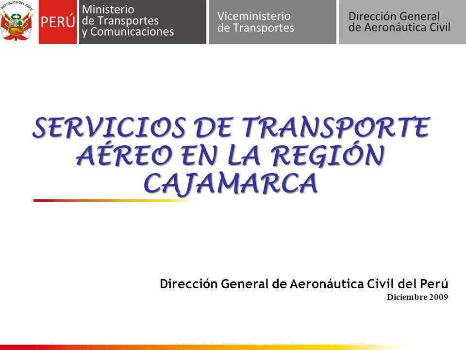 Dirección General de Aeronáutica Civil del Perú Diciembre 2009 SERVICIOS DE TRANSPORTE AÉREO EN LA REGIÓN CAJAMARCA