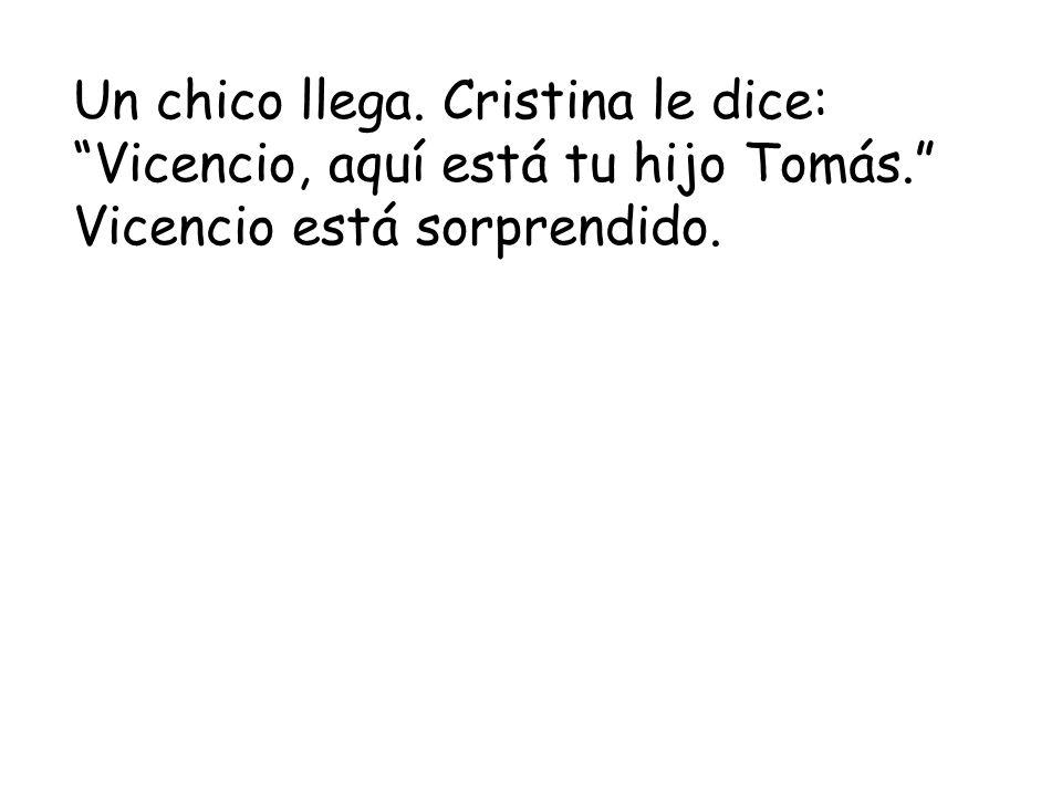Un chico llega. Cristina le dice: Vicencio, aquí está tu hijo Tomás. Vicencio está sorprendido.