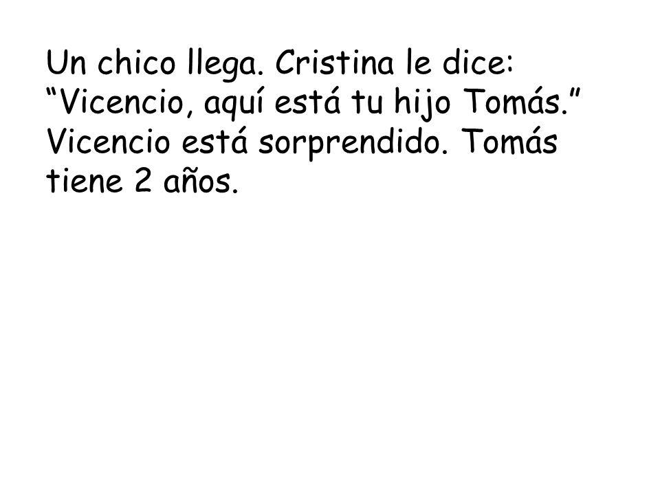 Un chico llega. Cristina le dice: Vicencio, aquí está tu hijo Tomás.