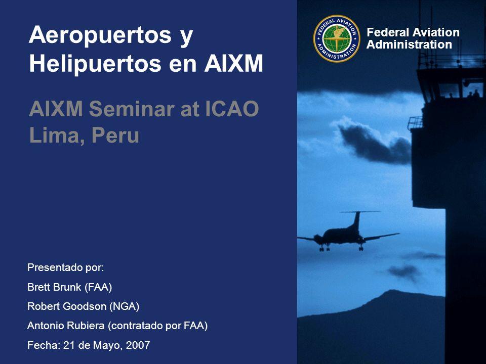 Federal Aviation Administration Presentado por: Brett Brunk (FAA) Robert Goodson (NGA) Antonio Rubiera (contratado por FAA) Fecha: 21 de Mayo, 2007 Aeropuertos y Helipuertos en AIXM AIXM Seminar at ICAO Lima, Peru