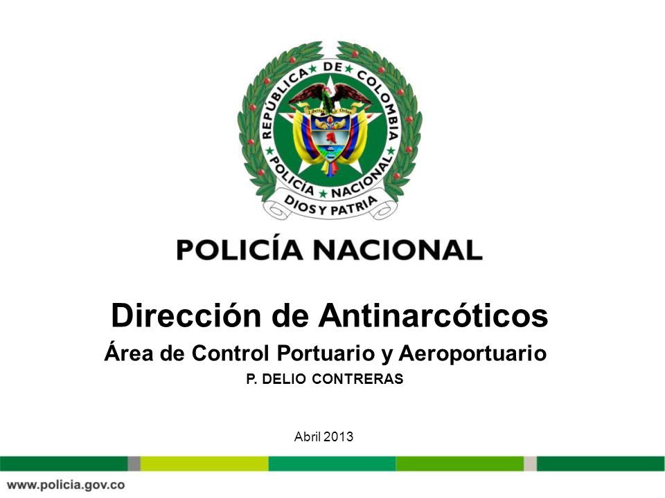 Dirección de Antinarcóticos Área de Control Portuario y Aeroportuario P. DELIO CONTRERAS Abril 2013