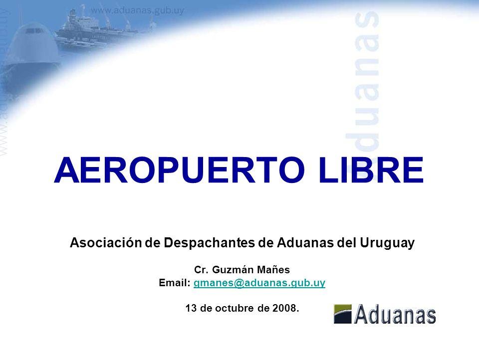 AEROPUERTO LIBRE Asociación de Despachantes de Aduanas del Uruguay Cr. Guzmán Mañes Email: gmanes@aduanas.gub.uygmanes@aduanas.gub.uy 13 de octubre de
