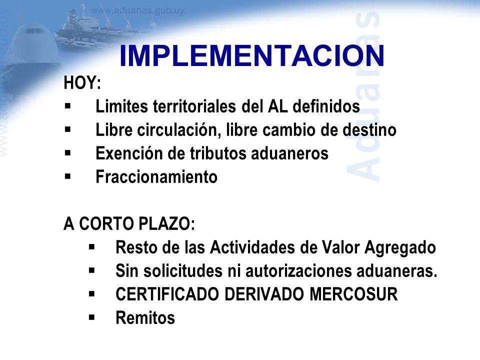IMPLEMENTACION HOY: Limites territoriales del AL definidos Libre circulación, libre cambio de destino Exención de tributos aduaneros Fraccionamiento A