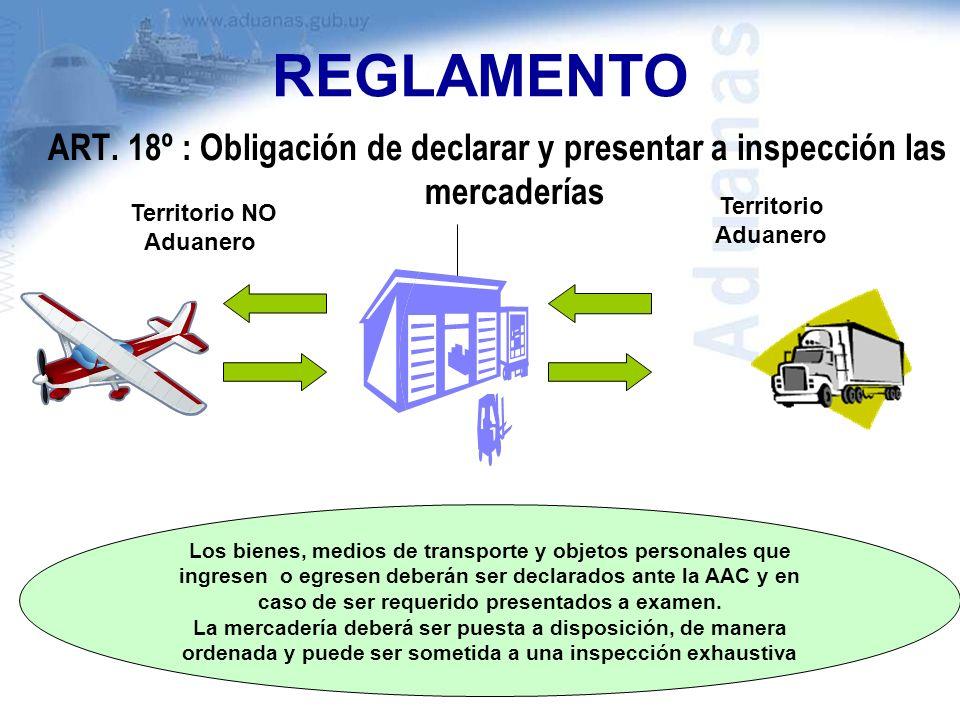 REGLAMENTO ART. 18º : Obligación de declarar y presentar a inspección las mercaderías Los bienes, medios de transporte y objetos personales que ingres