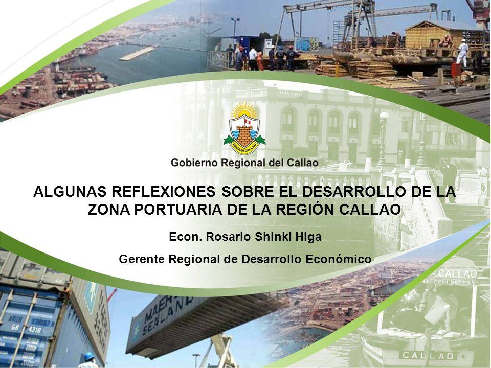 ALGUNAS REFLEXIONES SOBRE EL DESARROLLO DE LA ZONA PORTUARIA DE LA REGIÓN CALLAO Econ. Rosario Shinki Higa Gerente Regional de Desarrollo Económico
