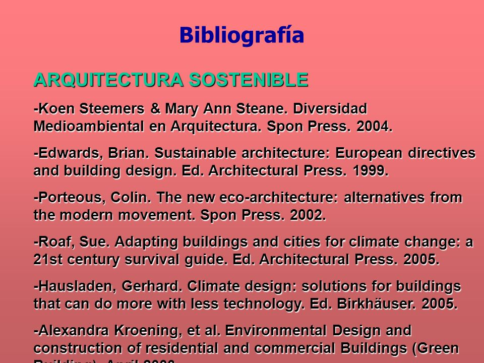 ARQUITECTURA SOSTENIBLE -Koen Steemers & Mary Ann Steane. Diversidad Medioambiental en Arquitectura. Spon Press. 2004. -Edwards, Brian. Sustainable ar
