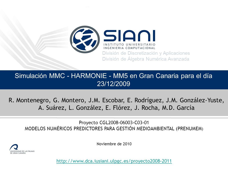 División de Discretización y Aplicaciones División de Álgebra Numérica Avanzada Noviembre de 2010 http://www.dca.iusiani.ulpgc.es/proyecto2008-2011 Simulación MMC - HARMONIE - MM5 en Gran Canaria para el día 23/12/2009 Proyecto CGL2008-06003-C03-01 MODELOS NUMÉRICOS PREDICTORES PARA GESTIÓN MEDIOAMBIENTAL (PRENUMEM ) R.