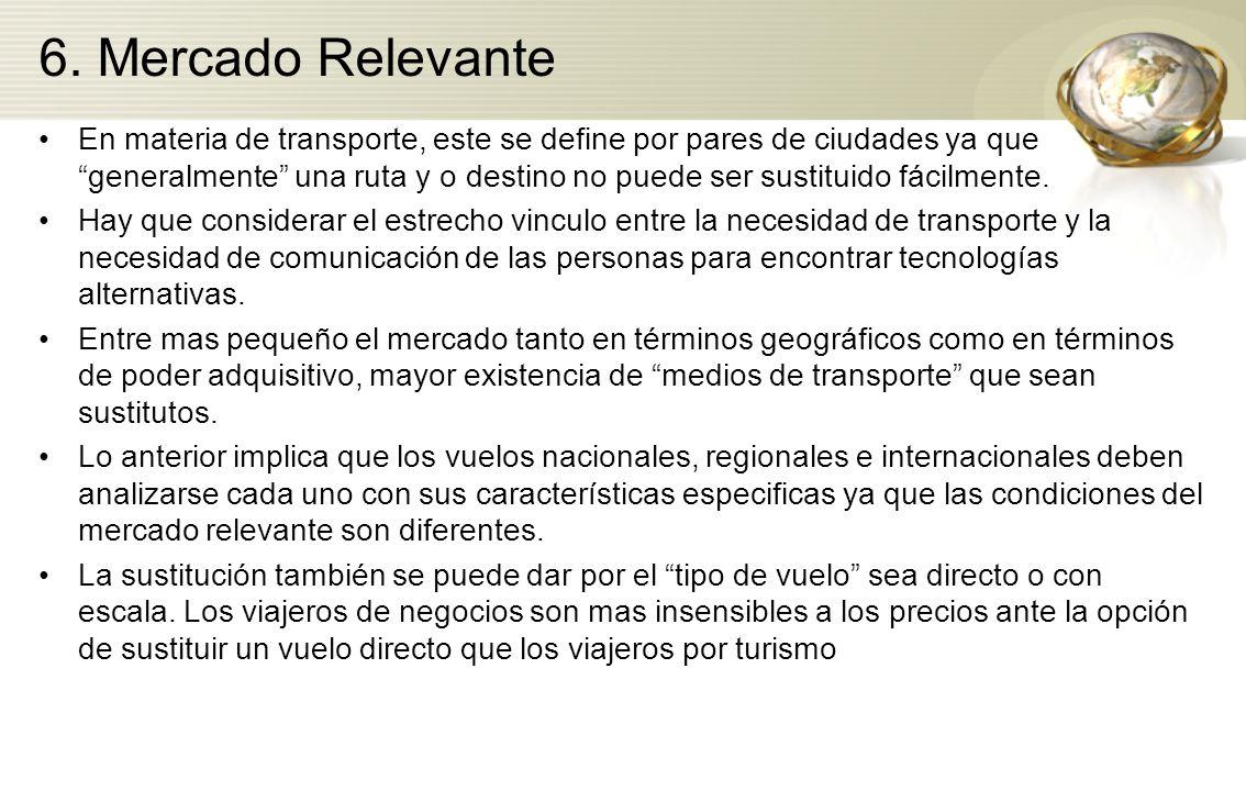 6. Mercado Relevante En materia de transporte, este se define por pares de ciudades ya que generalmente una ruta y o destino no puede ser sustituido f