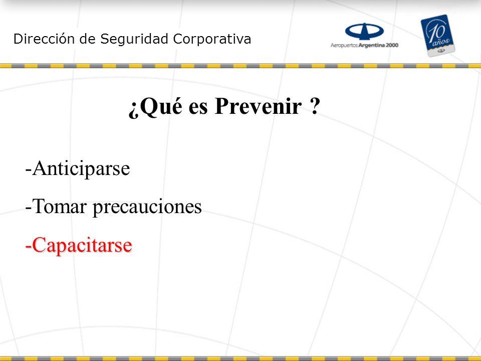 Dirección de Seguridad Corporativa ¿Qué es Prevenir ? -Anticiparse -Tomar precauciones -Capacitarse