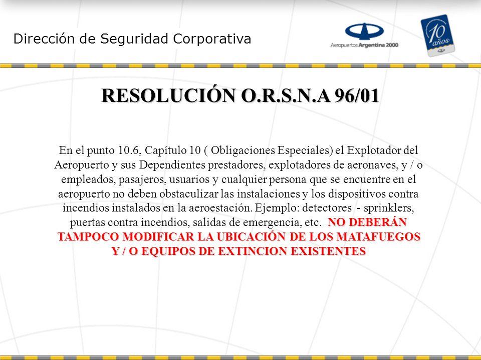Dirección de Seguridad Corporativa RESOLUCIÓN O.R.S.N.A 96/01 NO DEBERÁN TAMPOCO MODIFICAR LA UBICACIÓN DE LOS MATAFUEGOS Y / O EQUIPOS DE EXTINCION EXISTENTES En el punto 10.6, Capítulo 10 ( Obligaciones Especiales) el Explotador del Aeropuerto y sus Dependientes prestadores, explotadores de aeronaves, y / o empleados, pasajeros, usuarios y cualquier persona que se encuentre en el aeropuerto no deben obstaculizar las instalaciones y los dispositivos contra incendios instalados en la aeroestación.