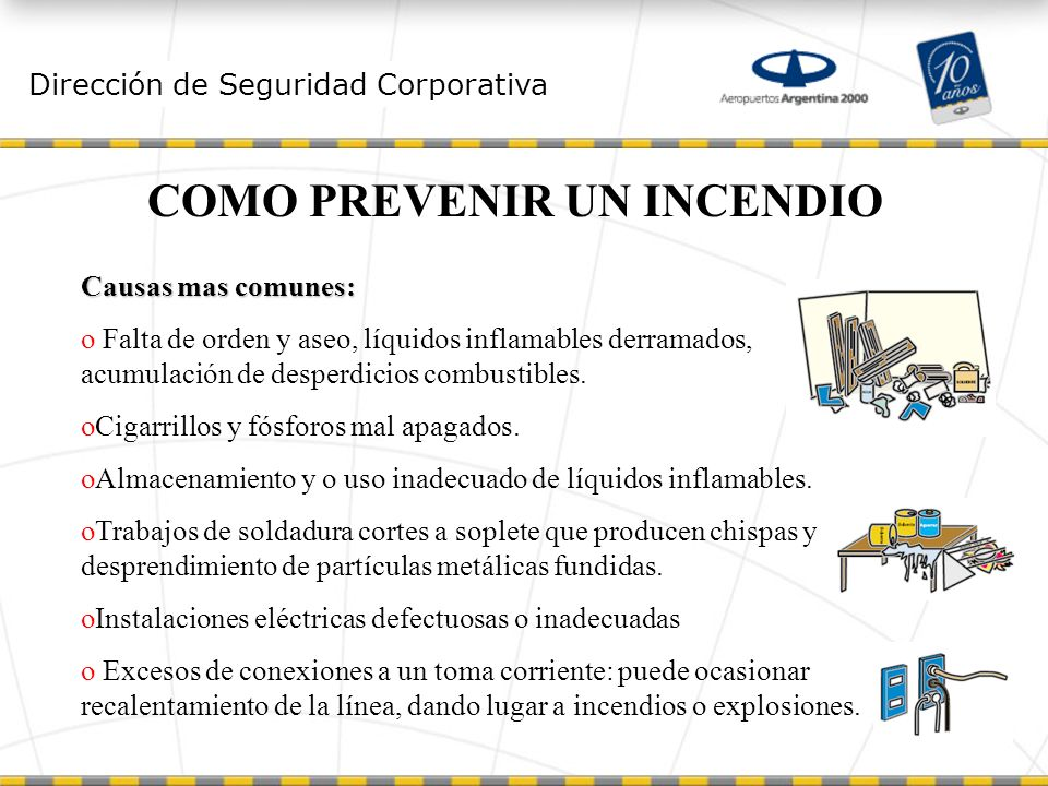 Dirección de Seguridad Corporativa COMO PREVENIR UN INCENDIO Causas mas comunes: o Falta de orden y aseo, líquidos inflamables derramados, acumulación de desperdicios combustibles.