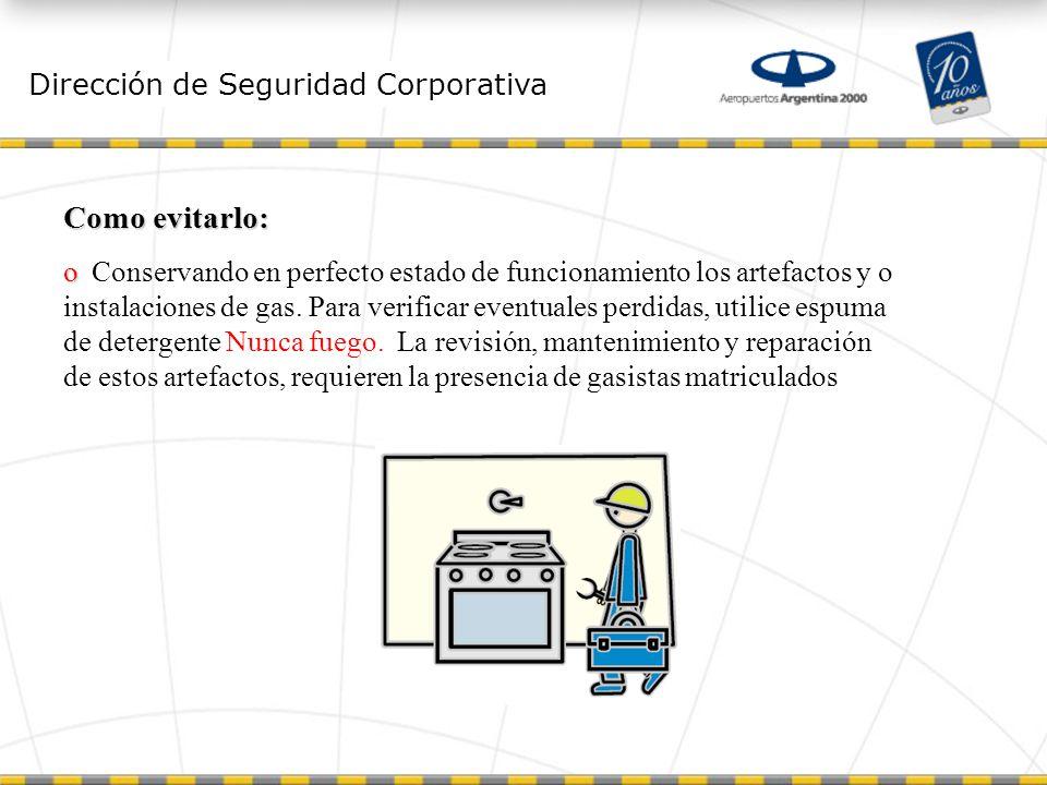 Dirección de Seguridad Corporativa Como evitarlo: o o Conservando en perfecto estado de funcionamiento los artefactos y o instalaciones de gas.