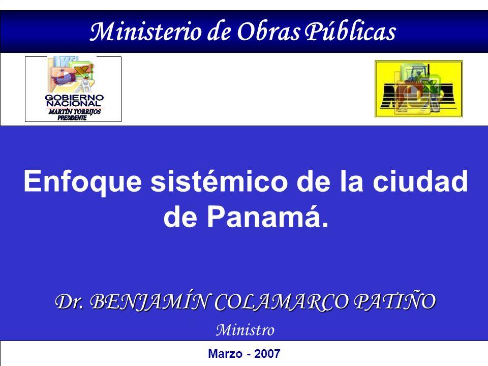 Dr. BENJAMÍN COLAMARCO PATIÑO Ministro Marzo - 2007 Ministerio de Obras Públicas Enfoque sistémico de la ciudad de Panamá.