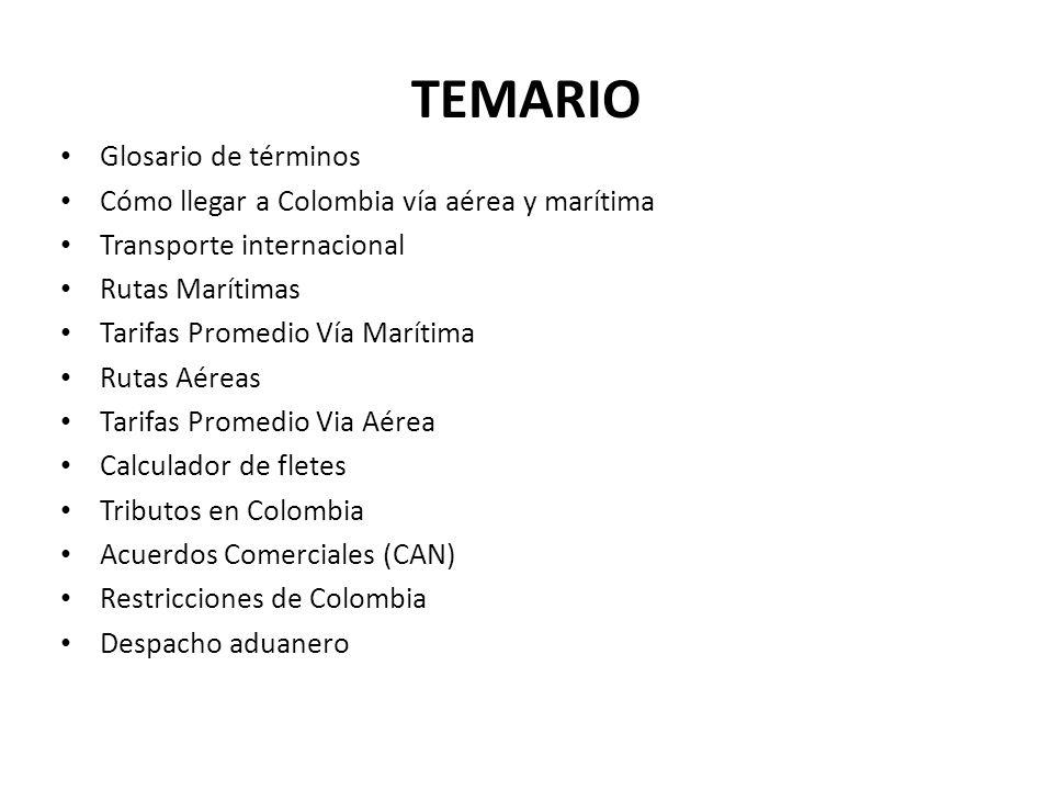 TEMARIO Glosario de términos Cómo llegar a Colombia vía aérea y marítima Transporte internacional Rutas Marítimas Tarifas Promedio Vía Marítima Rutas