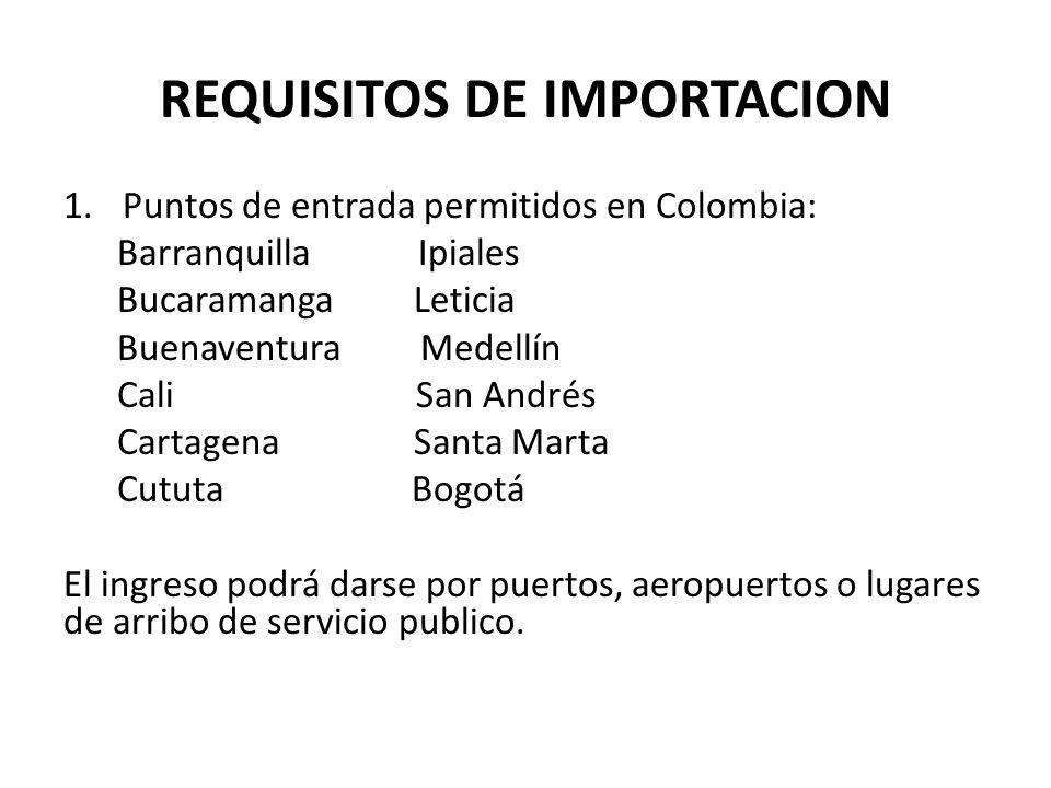 REQUISITOS DE IMPORTACION 1.Puntos de entrada permitidos en Colombia: Barranquilla Ipiales Bucaramanga Leticia Buenaventura Medellín Cali San Andrés C