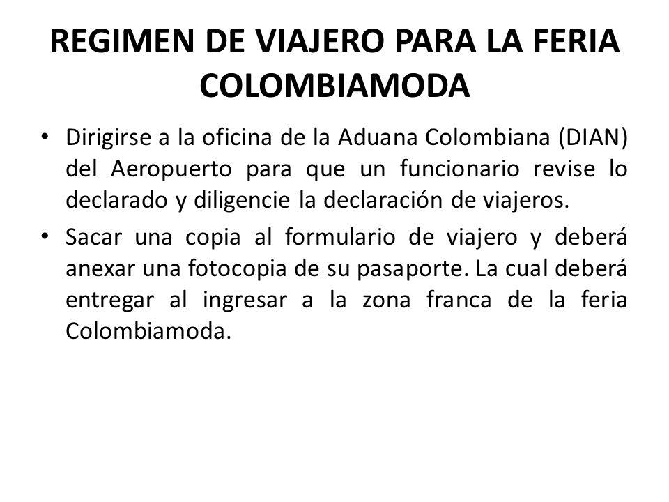 REGIMEN DE VIAJERO PARA LA FERIA COLOMBIAMODA Dirigirse a la oficina de la Aduana Colombiana (DIAN) del Aeropuerto para que un funcionario revise lo d