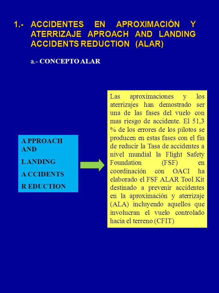 A PPROACH AND L ANDING A CCIDENTS R EDUCTION 1.- ACCIDENTES EN APROXIMACIÓN Y ATERRIZAJE APROACH AND LANDING ACCIDENTS REDUCTION (ALAR) a.- CONCEPTO A