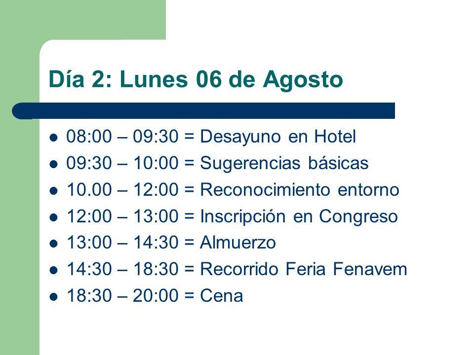 Día 2: Lunes 06 de Agosto 08:00 – 09:30 = Desayuno en Hotel 09:30 – 10:00 = Sugerencias básicas 10.00 – 12:00 = Reconocimiento entorno 12:00 – 13:00 = Inscripción en Congreso 13:00 – 14:30 = Almuerzo 14:30 – 18:30 = Recorrido Feria Fenavem 18:30 – 20:00 = Cena