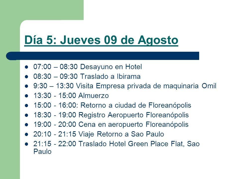 Día 5: Jueves 09 de Agosto 07:00 – 08:30 Desayuno en Hotel 08:30 – 09:30 Traslado a Ibirama 9:30 – 13:30 Visita Empresa privada de maquinaria Omil 13:30 - 15:00 Almuerzo 15:00 - 16:00: Retorno a ciudad de Floreanópolis 18:30 - 19:00 Registro Aeropuerto Floreanópolis 19:00 - 20:00 Cena en aeropuerto Floreanópolis 20:10 - 21:15 Viaje Retorno a Sao Paulo 21:15 - 22:00 Traslado Hotel Green Place Flat, Sao Paulo