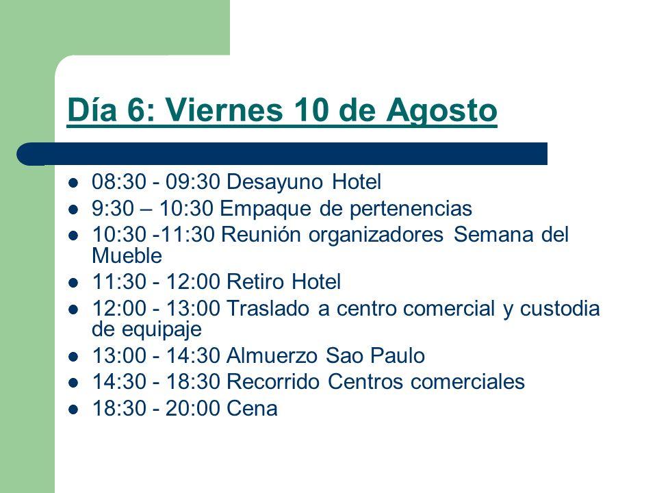 Día 6: Viernes 10 de Agosto 08:30 - 09:30 Desayuno Hotel 9:30 – 10:30 Empaque de pertenencias 10:30 -11:30 Reunión organizadores Semana del Mueble 11:30 - 12:00 Retiro Hotel 12:00 - 13:00 Traslado a centro comercial y custodia de equipaje 13:00 - 14:30 Almuerzo Sao Paulo 14:30 - 18:30 Recorrido Centros comerciales 18:30 - 20:00 Cena