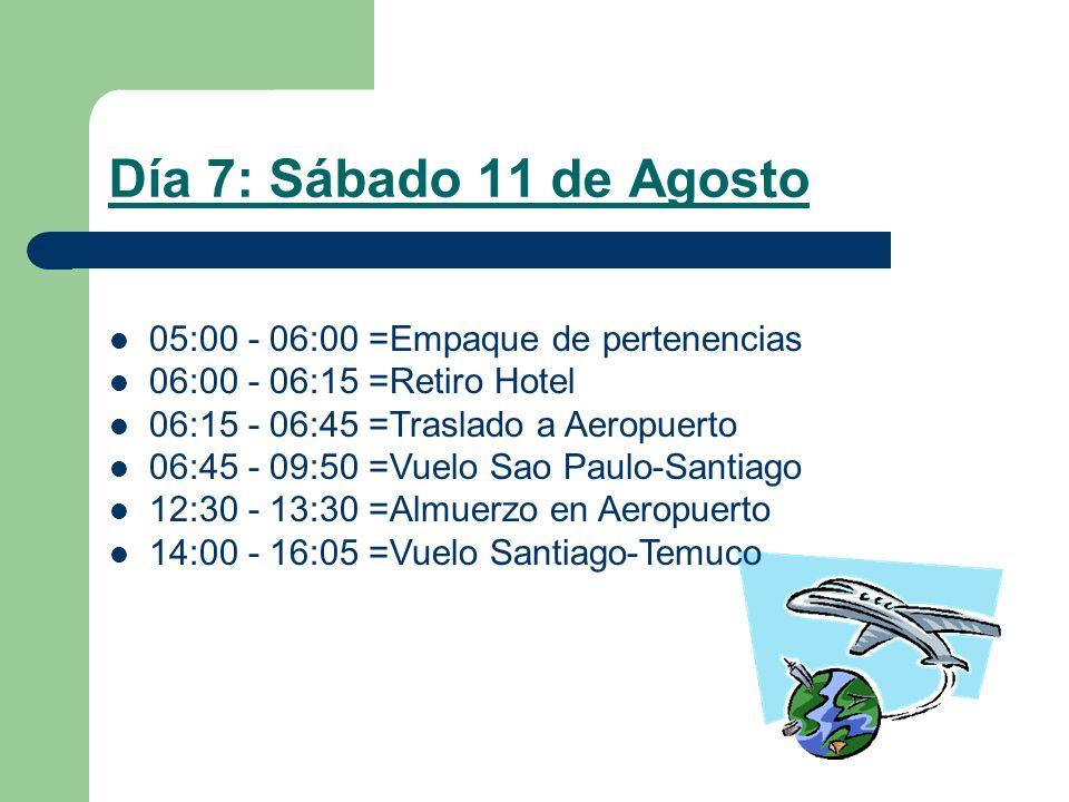 Día 7: Sábado 11 de Agosto 05:00 - 06:00 =Empaque de pertenencias 06:00 - 06:15 =Retiro Hotel 06:15 - 06:45 =Traslado a Aeropuerto 06:45 - 09:50 =Vuelo Sao Paulo-Santiago 12:30 - 13:30 =Almuerzo en Aeropuerto 14:00 - 16:05 =Vuelo Santiago-Temuco