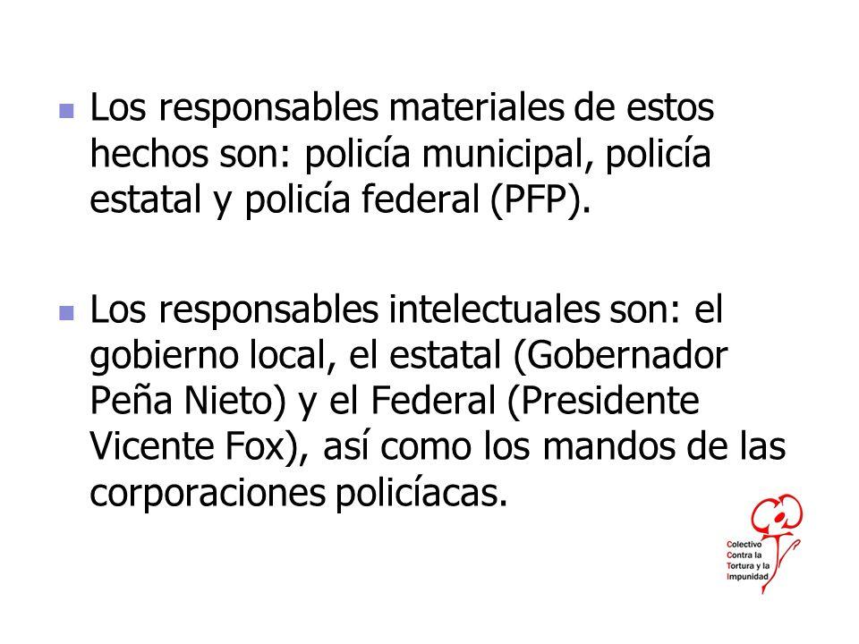 Los responsables materiales de estos hechos son: policía municipal, policía estatal y policía federal (PFP). Los responsables intelectuales son: el go