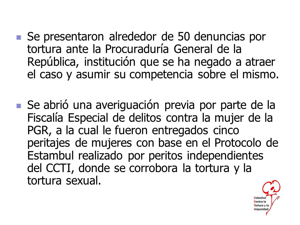 Se presentaron alrededor de 50 denuncias por tortura ante la Procuraduría General de la República, institución que se ha negado a atraer el caso y asu