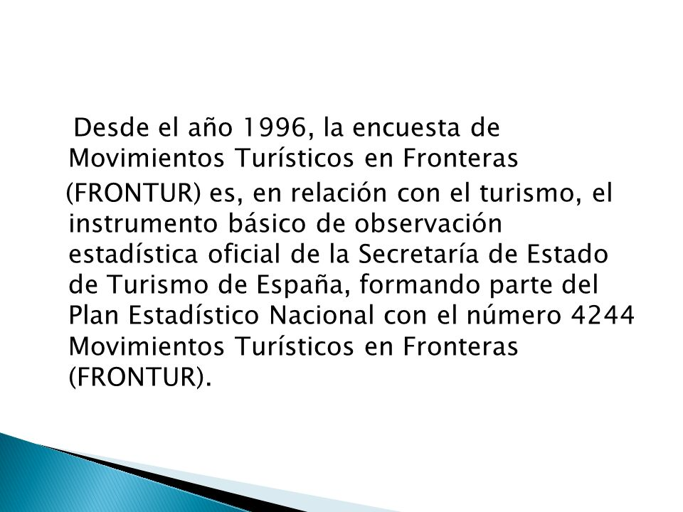 Desde el año 1996, la encuesta de Movimientos Turísticos en Fronteras (FRONTUR) es, en relación con el turismo, el instrumento básico de observación e