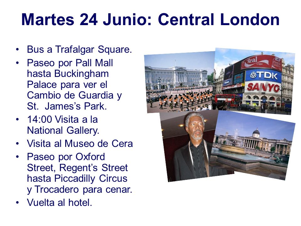 Martes 24 Junio: Central London Bus a Trafalgar Square. Paseo por Pall Mall hasta Buckingham Palace para ver el Cambio de Guardia y St. Jamess Park. 1