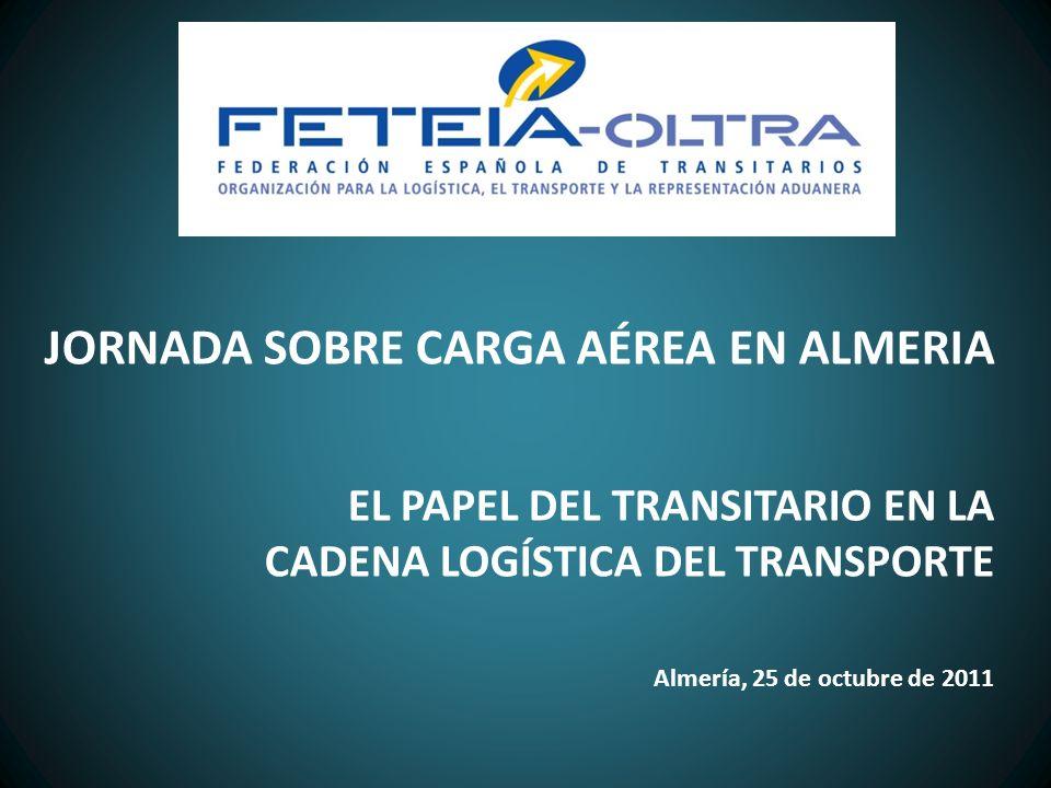 JORNADA SOBRE CARGA AÉREA EN ALMERIA EL PAPEL DEL TRANSITARIO EN LA CADENA LOGÍSTICA DEL TRANSPORTE Almería, 25 de octubre de 2011