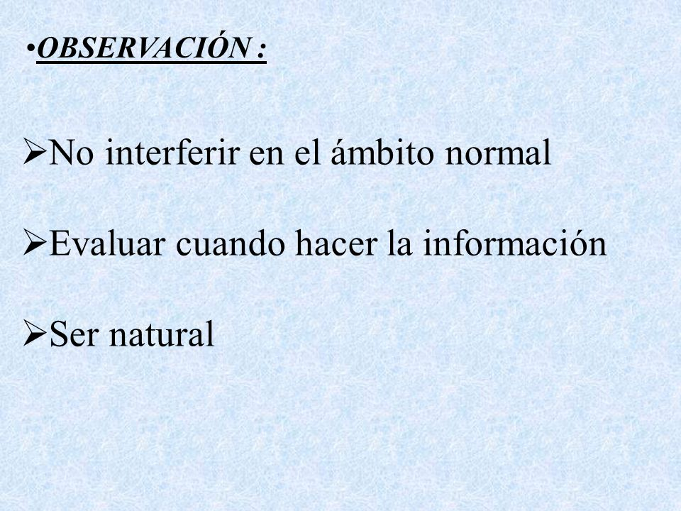 No interferir en el ámbito normal Evaluar cuando hacer la información Ser natural OBSERVACIÓN :
