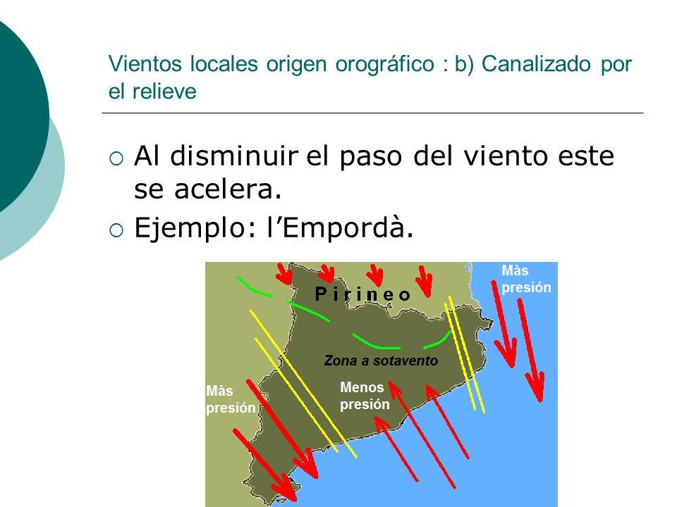 Vientos locales origen orográfico : b) Canalizado por el relieve Al disminuir el paso del viento este se acelera. Ejemplo: lEmpordà.