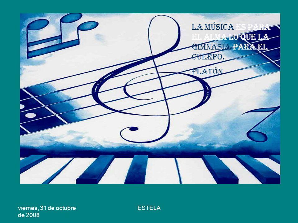 viernes, 31 de octubre de 2008 ESTELA La música es para el alma lo que la gimnasia para el cuerpo. Platón