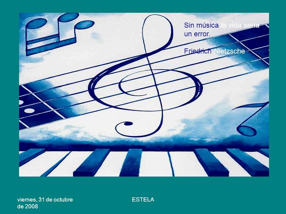 viernes, 31 de octubre de 2008 ESTELA Sin música la vida sería un error. Friedrich Nietzsche