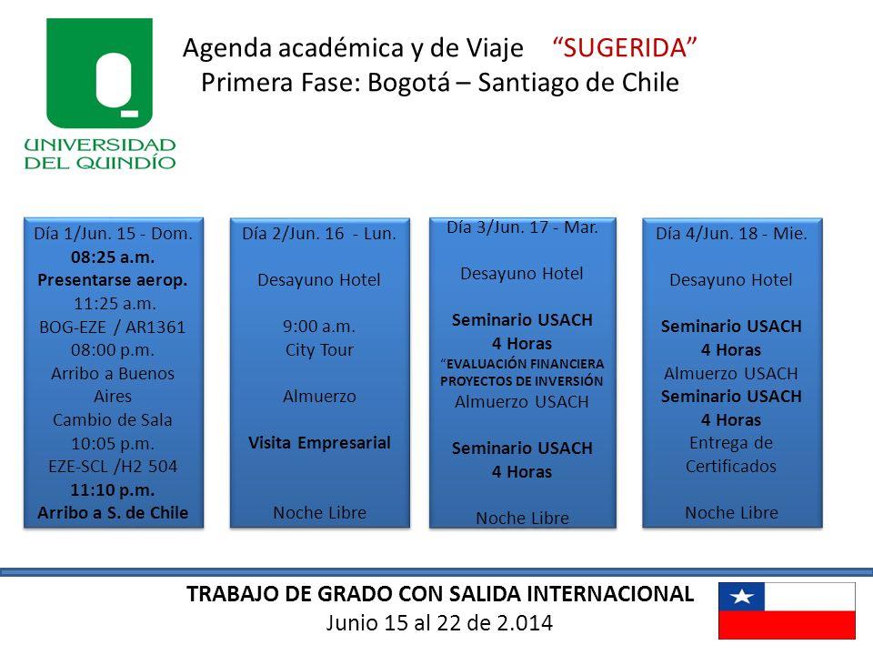 TRABAJO DE GRADO CON SALIDA INTERNACIONAL Junio 15 al 22 de 2.014 Agenda académica y de Viaje SUGERIDA Primera Fase: Bogotá – Santiago de Chile Día 1/