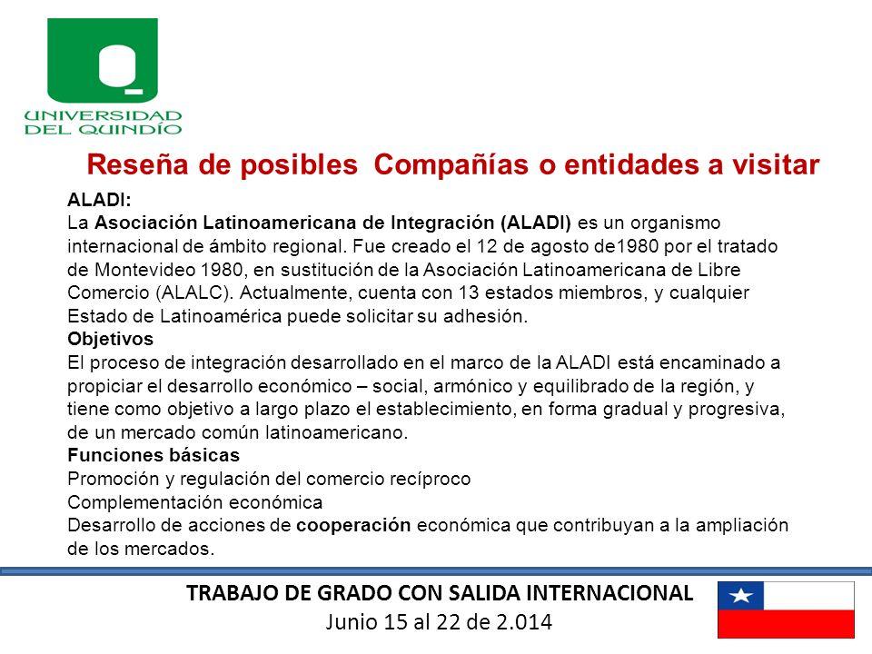 TRABAJO DE GRADO CON SALIDA INTERNACIONAL Junio 15 al 22 de 2.014 Reseña de posibles Compañías o entidades a visitar ALADI: La Asociación Latinoameric