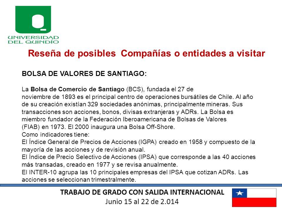 TRABAJO DE GRADO CON SALIDA INTERNACIONAL Junio 15 al 22 de 2.014 Reseña de posibles Compañías o entidades a visitar BOLSA DE VALORES DE SANTIAGO: La