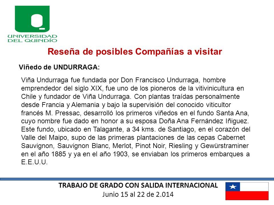 TRABAJO DE GRADO CON SALIDA INTERNACIONAL Junio 15 al 22 de 2.014 Reseña de posibles Compañías a visitar Viñedo de UNDURRAGA: Viña Undurraga fue funda