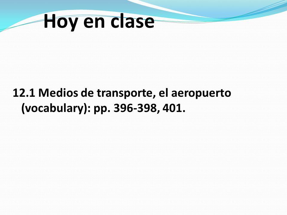 Hoy en clase 12.1 Medios de transporte, el aeropuerto (vocabulary): pp. 396-398, 401.