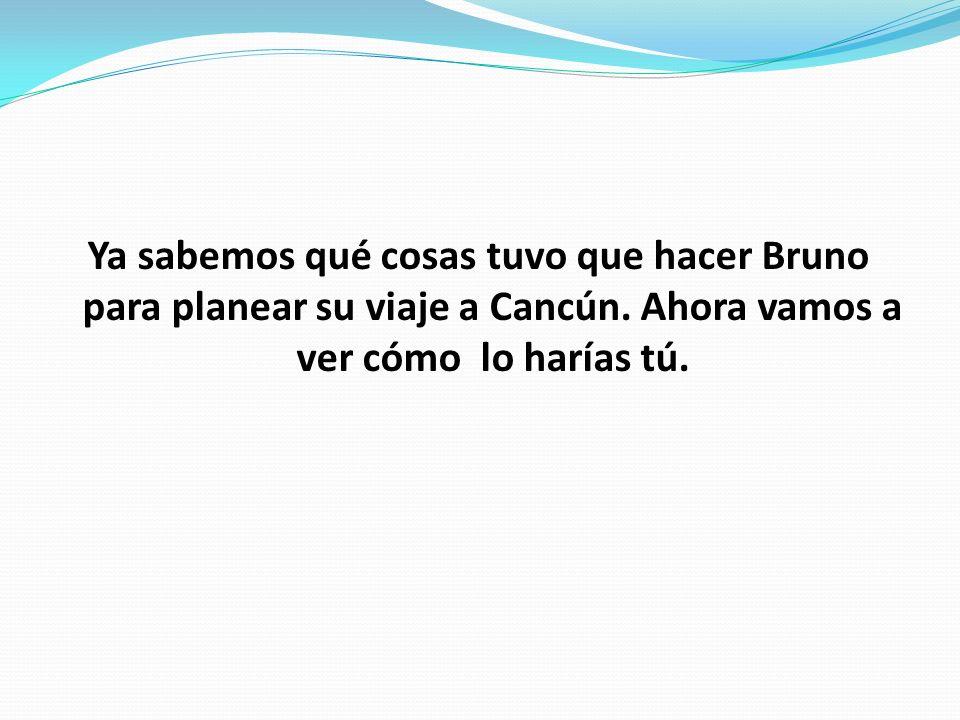 Ya sabemos qué cosas tuvo que hacer Bruno para planear su viaje a Cancún.
