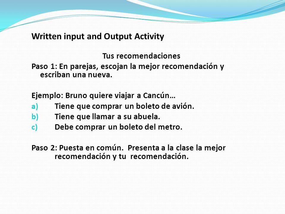 Written input and Output Activity Tus recomendaciones Paso 1: En parejas, escojan la mejor recomendación y escriban una nueva.