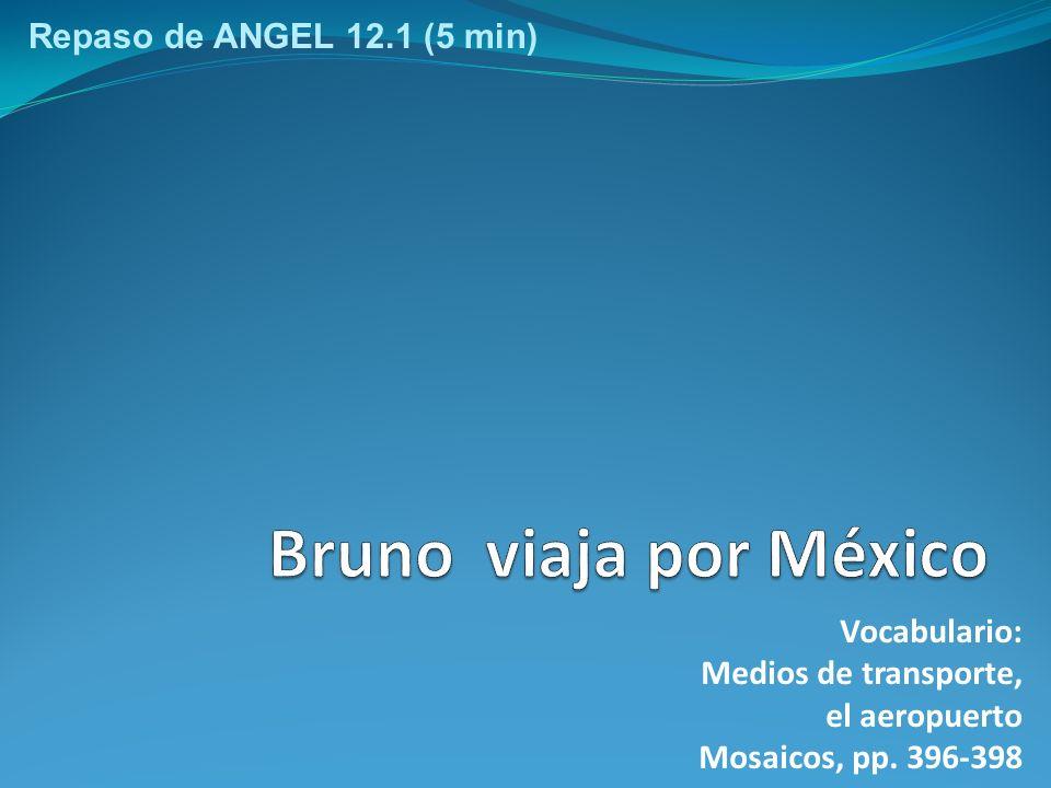 Vocabulario: Medios de transporte, el aeropuerto Mosaicos, pp. 396-398 Repaso de ANGEL 12.1 (5 min)